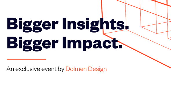 Bigger Insights. Bigger Impacts. An event by Dolmen Design